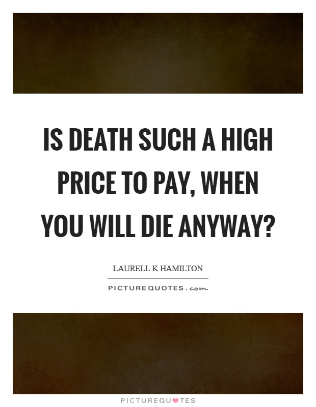 Is death such a high price to pay, when you will die anyway? Picture Quote #1