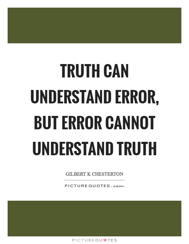Truth can understand error, but error cannot understand truth Picture Quote #1