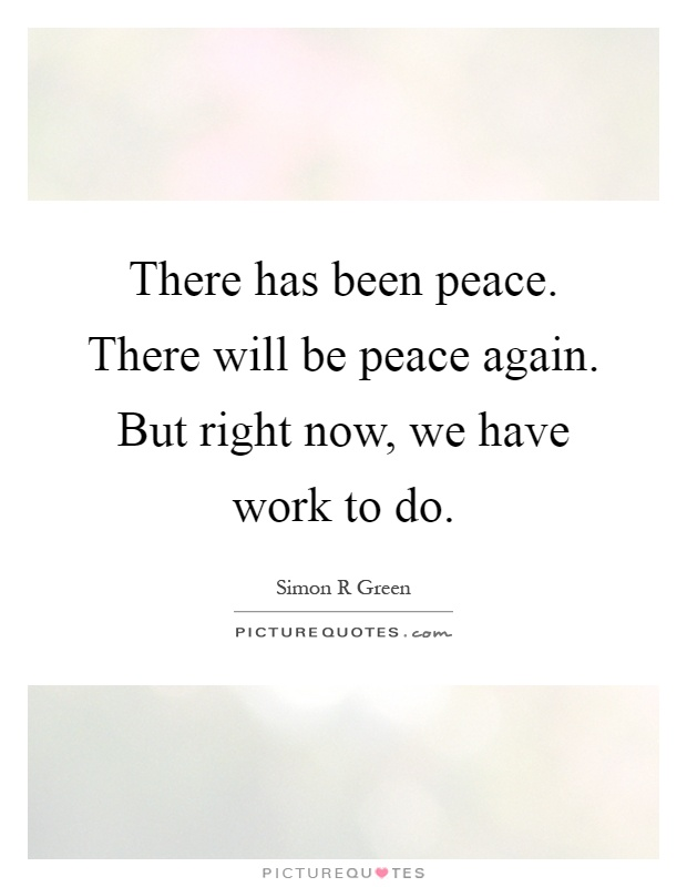 There has been peace. There will be peace again. But right now, we have work to do Picture Quote #1