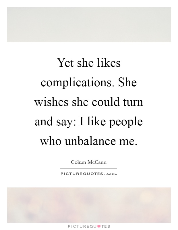 Yet she likes complications. She wishes she could turn and say: I like people who unbalance me Picture Quote #1