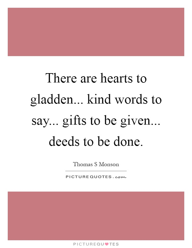 There are hearts to gladden... kind words to say... gifts to be given... deeds to be done Picture Quote #1