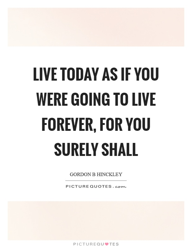 Live Today As If You Were Going To Live Forever For You Surely Picture Quotes