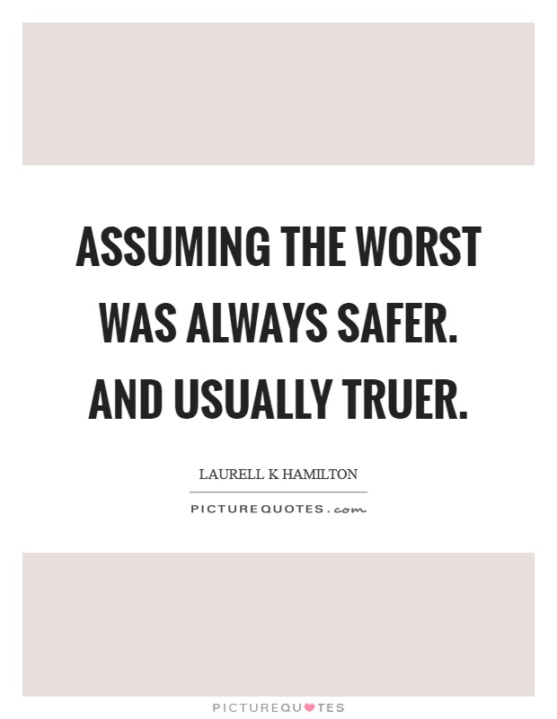 Assuming the worst was always safer. And usually truer Picture Quote #1