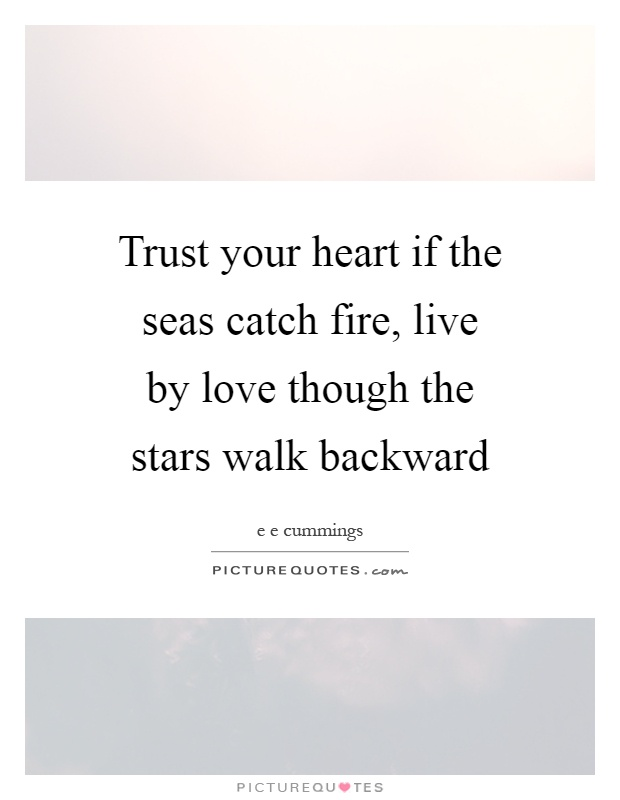 Trust your heart if the seas catch fire, live by love though the stars walk backward Picture Quote #1
