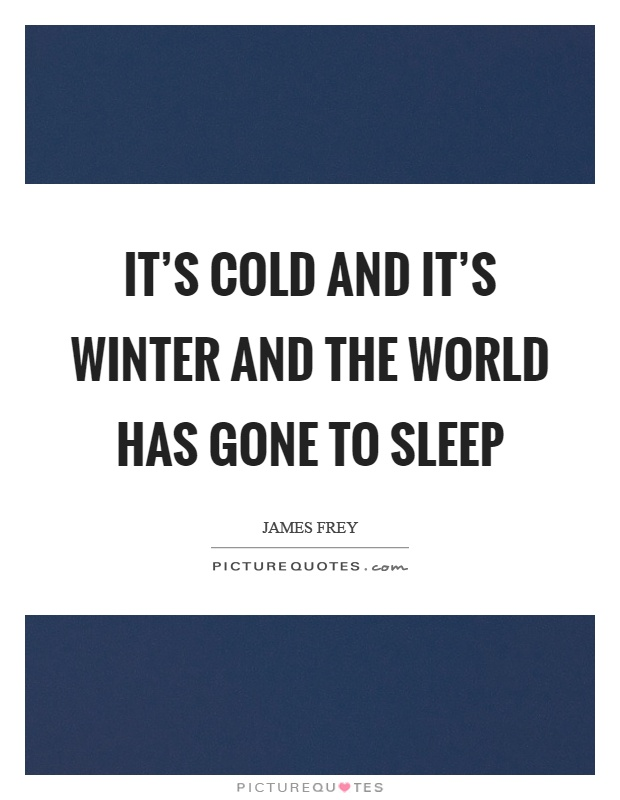 It's cold and it's winter and the world has gone to sleep Picture Quote #1