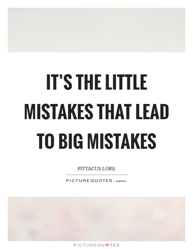 It 39 S The Little Mistakes That Lead To Big Mistakes Picture Quotes