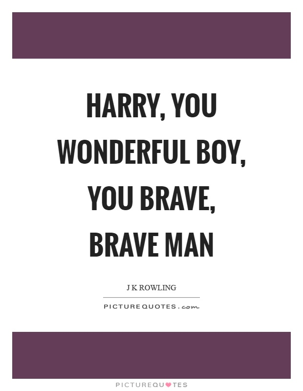 Harry, you wonderful boy, you brave, brave man Picture Quote #1