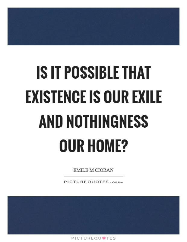 Is it possible that existence is our exile and nothingness our home? Picture Quote #1