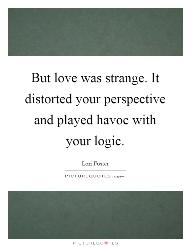 But love was strange. It distorted your perspective and played havoc with your logic Picture Quote #1
