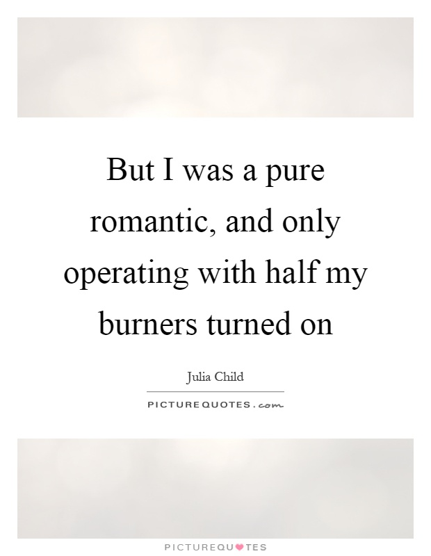 But I was a pure romantic, and only operating with half my burners turned on Picture Quote #1