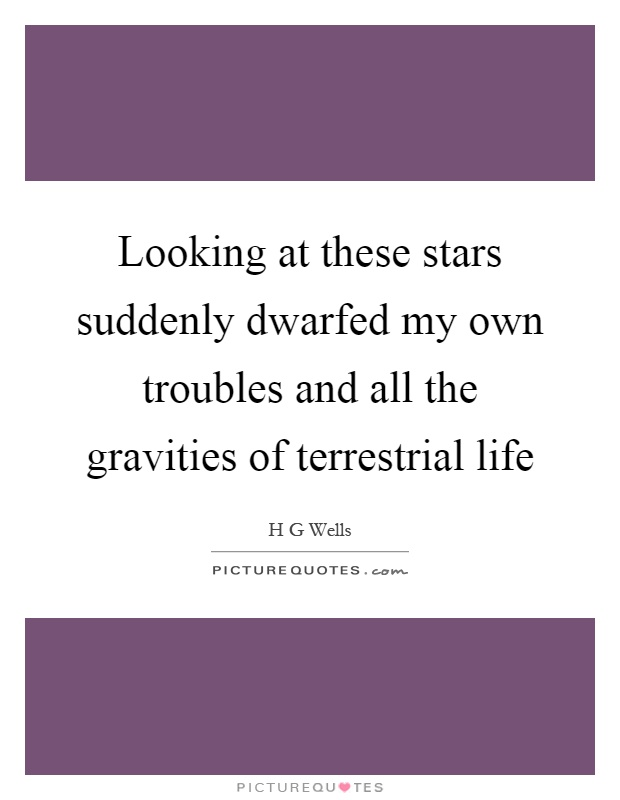 Looking at these stars suddenly dwarfed my own troubles and all the gravities of terrestrial life Picture Quote #1