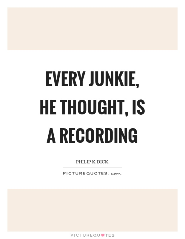 Every junkie, he thought, is a recording Picture Quote #1