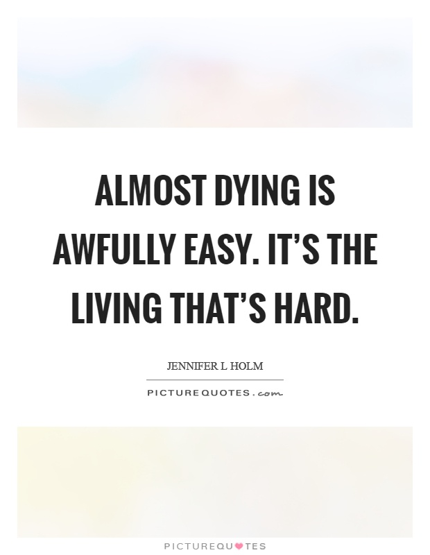 Almost dying is awfully easy. It's the living that's hard Picture Quote #1