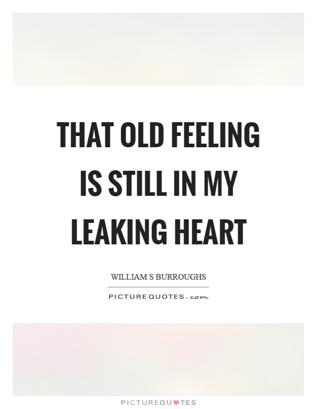 That old feeling is still in my leaking heart Picture Quote #1