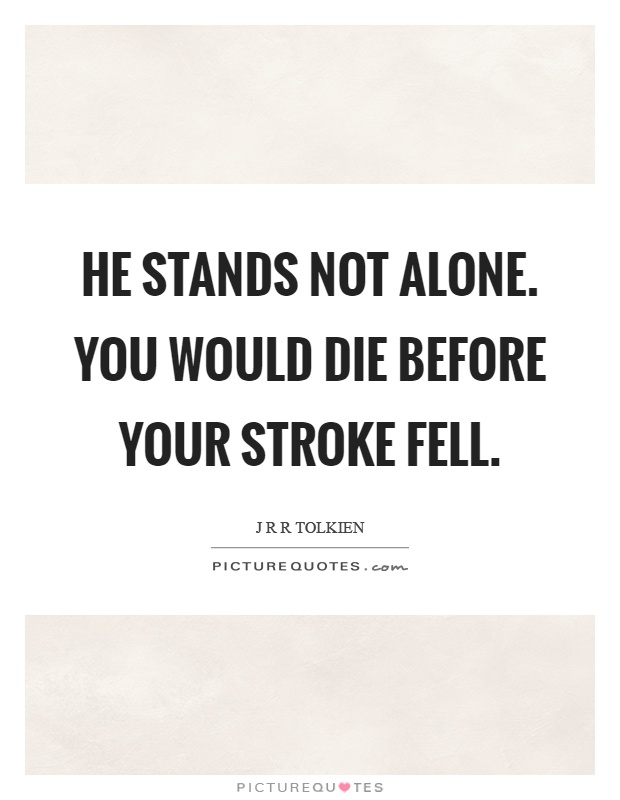He stands not alone. You would die before your stroke fell Picture Quote #1