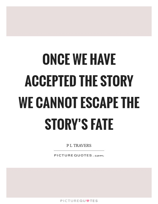 Once we have accepted the story we cannot escape the story's fate Picture Quote #1