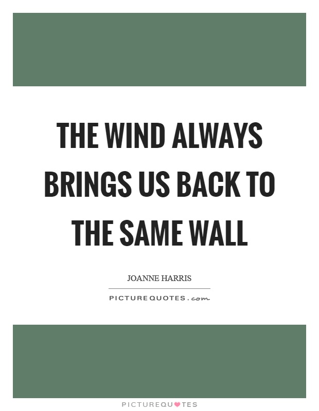 The wind always brings us back to the same wall Picture Quote #1