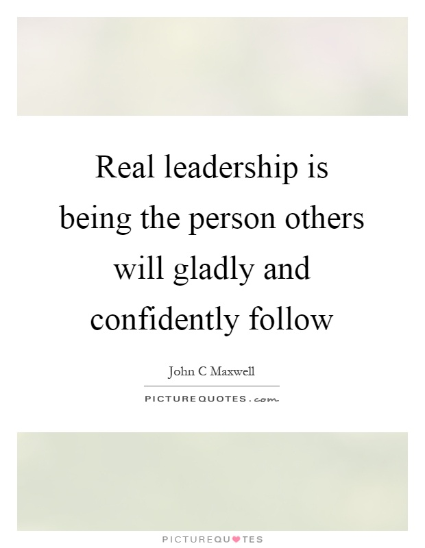 Real leadership is being the person others will gladly and confidently follow Picture Quote #1