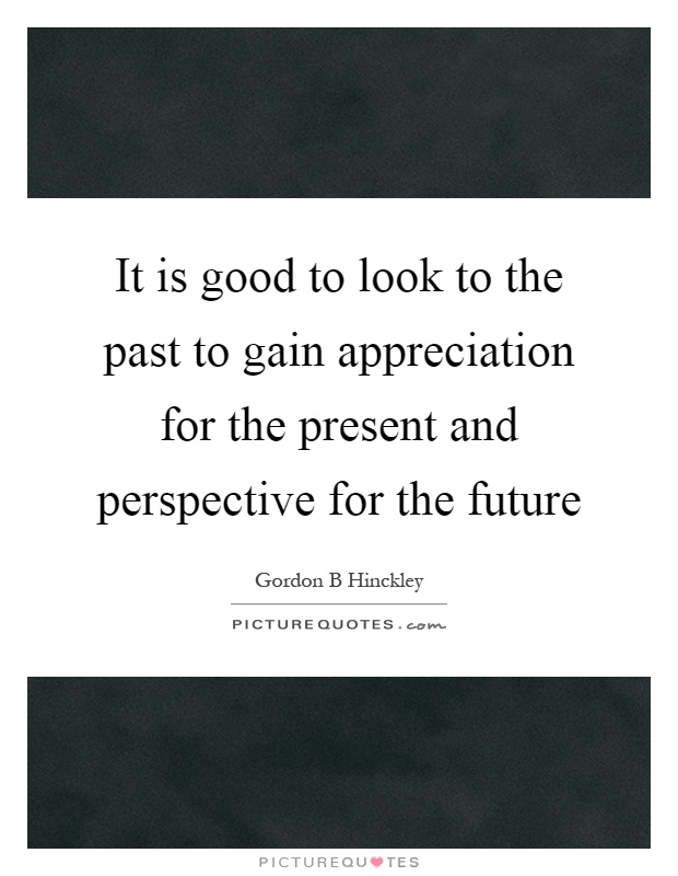 It is good to look to the past to gain appreciation for the present and perspective for the future Picture Quote #1