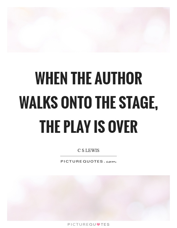 When the author walks onto the stage, the play is over Picture Quote #1