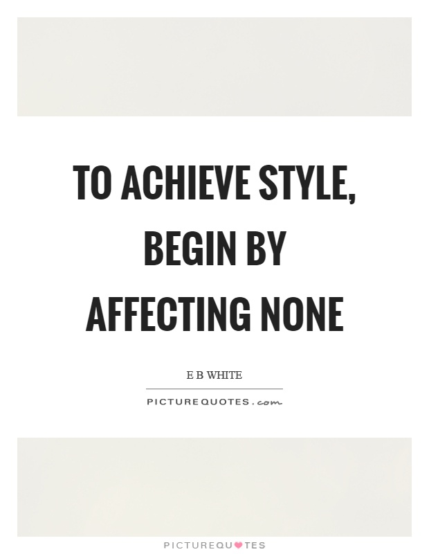 To achieve style, begin by affecting none Picture Quote #1