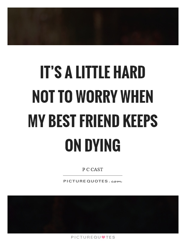 It\'s a little hard not to worry when my best friend keeps on ...