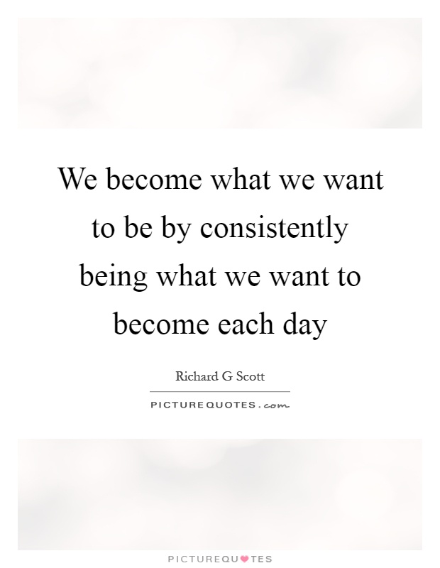 We become what we want to be by consistently being what we want to become each day Picture Quote #1