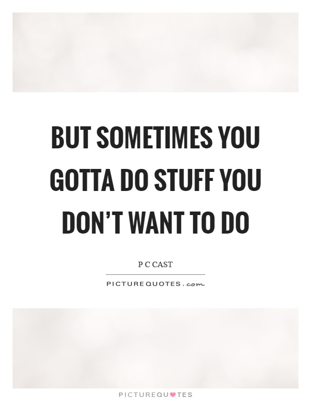 But sometimes you gotta do stuff you don't want to do Picture Quote #1