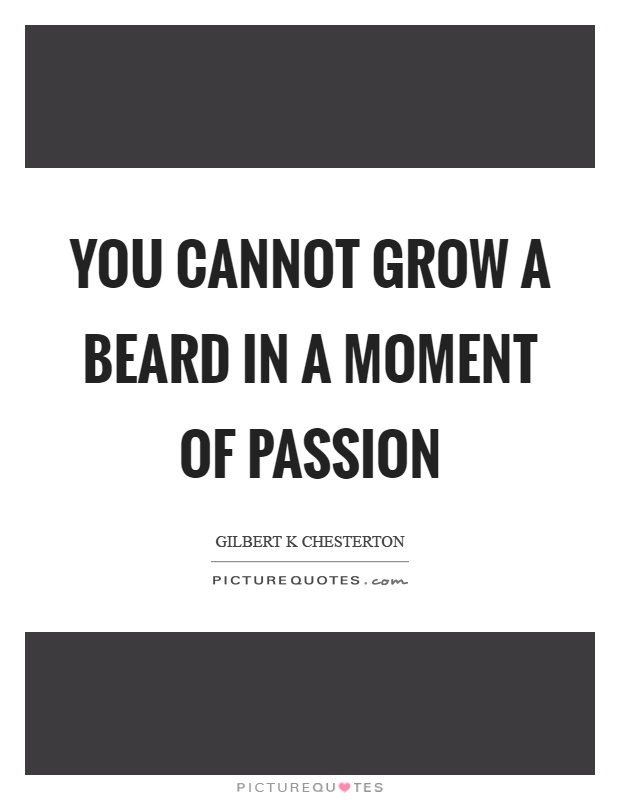 You cannot grow a beard in a moment of passion Picture Quote #1