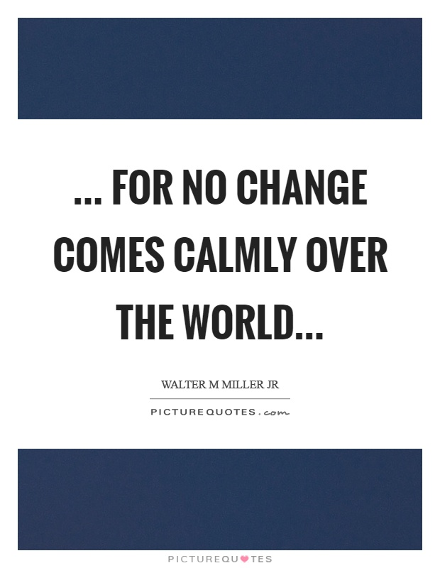 ... for no change comes calmly over the world Picture Quote #1