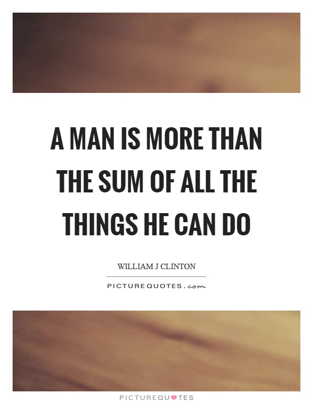 A man is more than the sum of all the things he can do Picture Quote #1