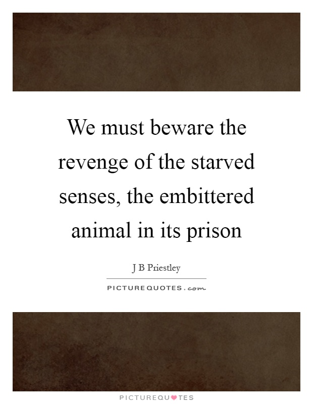 We must beware the revenge of the starved senses, the embittered animal in its prison Picture Quote #1