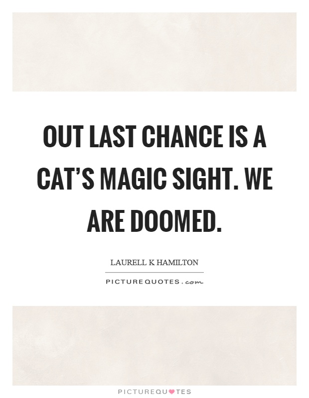 Out last chance is a cat's magic sight. We are doomed Picture Quote #1