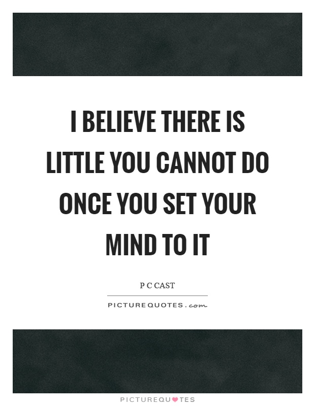 I believe there is little you cannot do once you set your mind to it Picture Quote #1