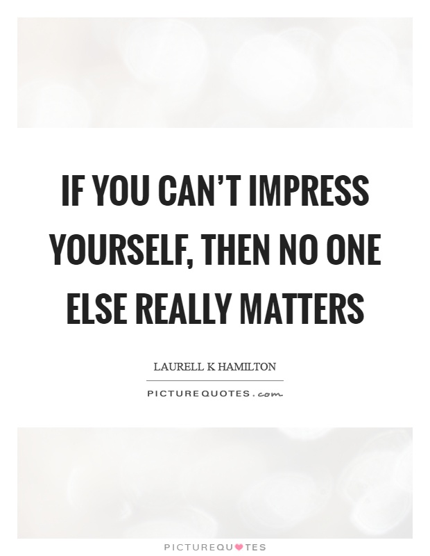 If you can't impress yourself, then no one else really matters Picture Quote #1