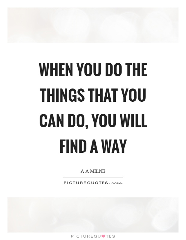 When you do the things that you can do, you will find a way Picture Quote #1