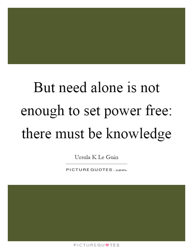 But need alone is not enough to set power free: there must be knowledge Picture Quote #1