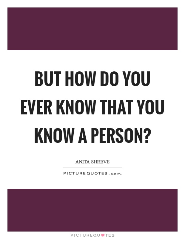 But how do you ever know that you know a person? Picture Quote #1