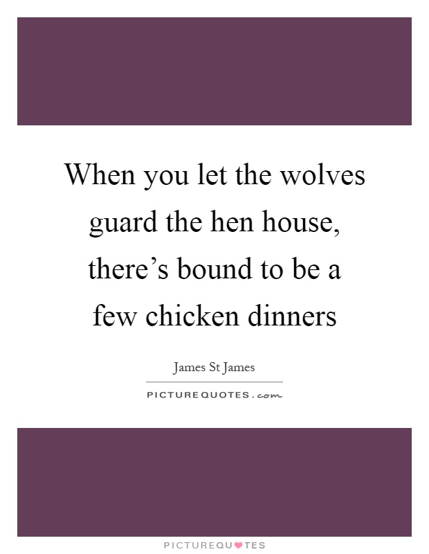 When you let the wolves guard the hen house, there's bound to be a few chicken dinners Picture Quote #1