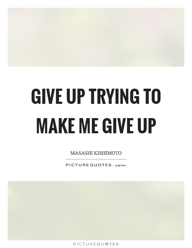 Give up trying to make me give up Picture Quote #1