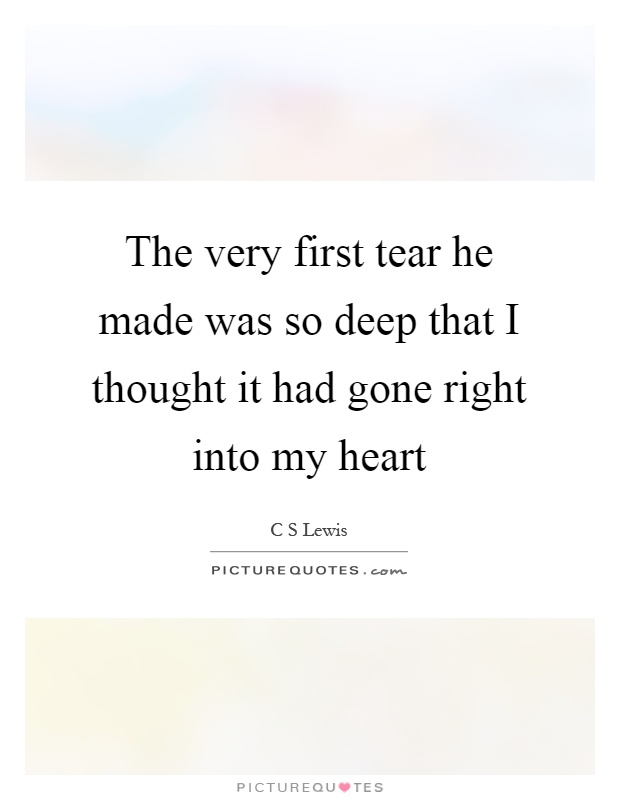 The very first tear he made was so deep that I thought it had gone right into my heart Picture Quote #1