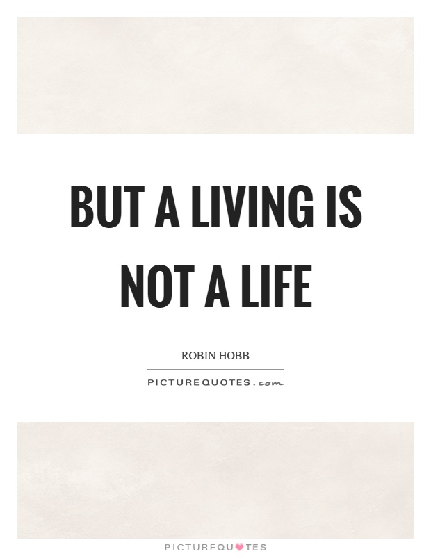But a living is not a life Picture Quote #1