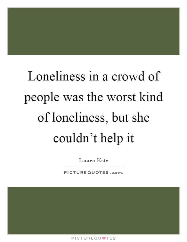 Loneliness in a crowd of people was the worst kind of loneliness, but she couldn't help it Picture Quote #1