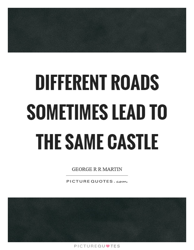 Different roads sometimes lead to the same castle Picture Quote #1