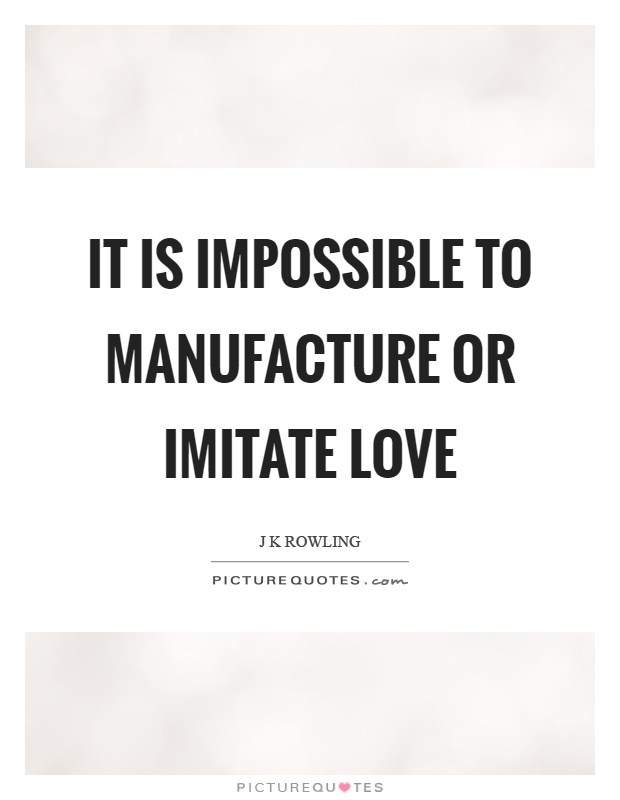 It is impossible to manufacture or imitate love Picture Quote #1