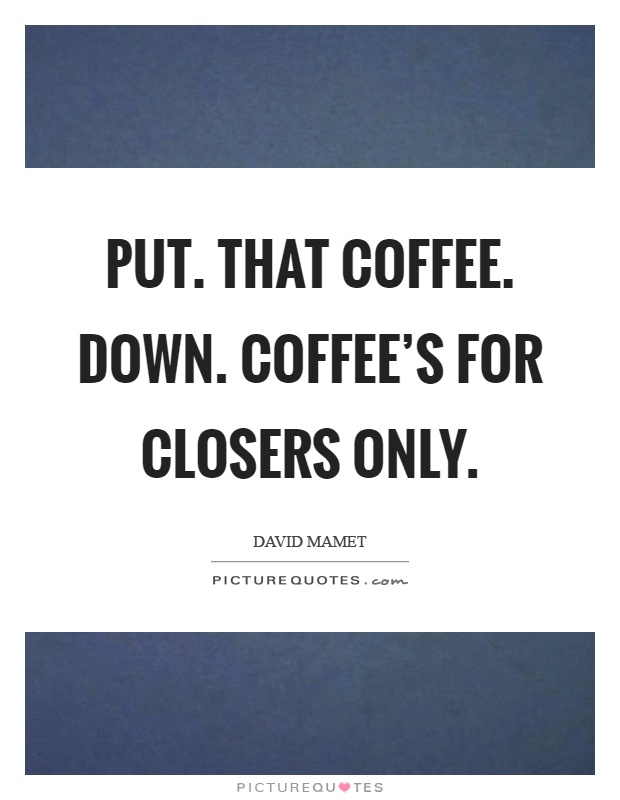 Put. That coffee. Down. Coffee's for closers only Picture Quote #1