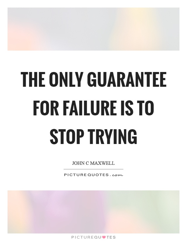 The only guarantee for failure is to stop trying Picture Quote #1
