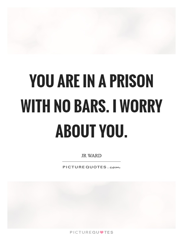 You are in a prison with no bars. I worry about you Picture Quote #1