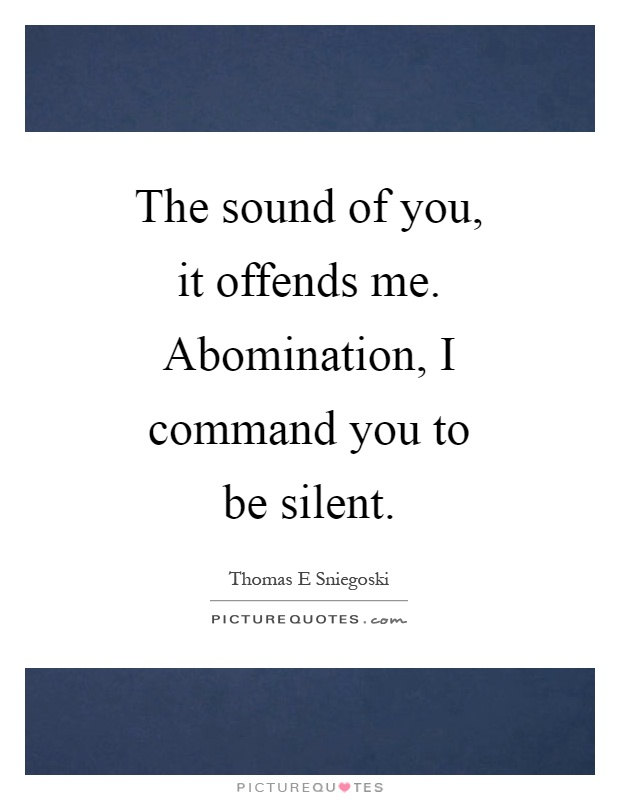 The sound of you, it offends me. Abomination, I command you to be silent Picture Quote #1