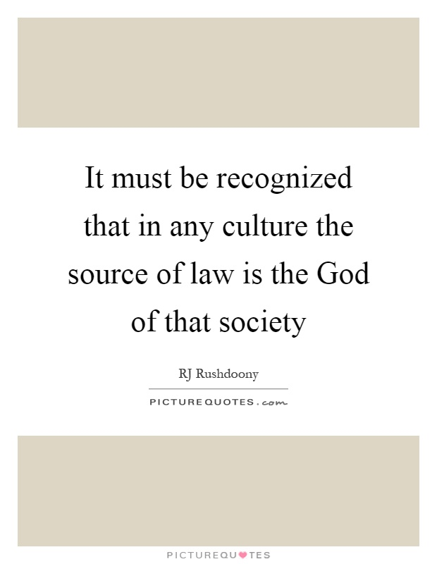 It must be recognized that in any culture the source of law is the God of that society Picture Quote #1